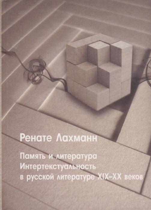 Лахманн Р. Память и литература Интертекстуальность в литературе русского модернизма