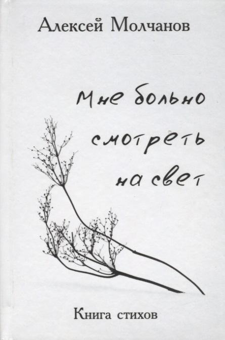 Молчанов А. Мне больно смотреть на свет молчанов а в сценарист 1