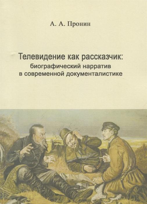 Пронин А. Телевидение как рассказчик биографический нарратив в современной документалистике