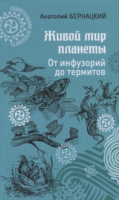 Бернацкий А. Живой мир планеты От инфузорий до термитов