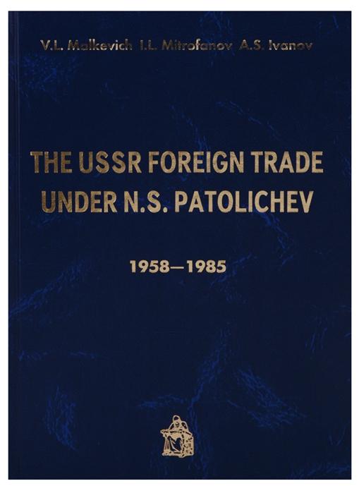 Malkevich V., Mitrofanov I., Ivanov A. The USSR Foreign trade under N S Patolichev 1958-1985 andrei ivanov bizarre