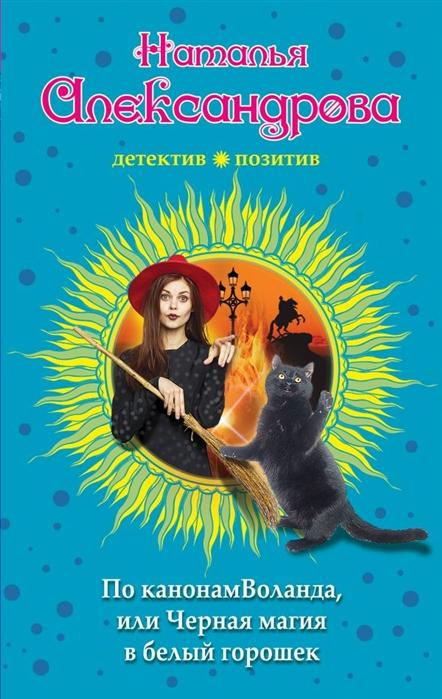 Александрова Н. По канонам Воланда или Черная магия в белый горошек цена 2017
