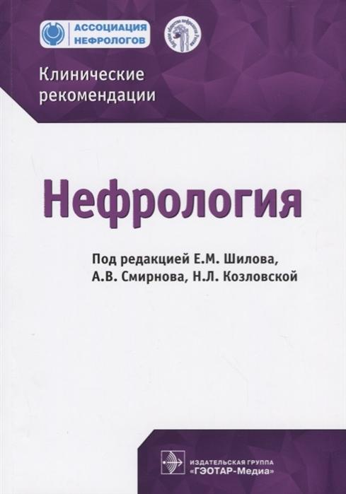 Шилов Е., Смирнов А., Козловская Н. (ред.) Нефрология Клинические рекомендации гусев е коновалова а ред неврология и нейрохирургия клинические рекомендации