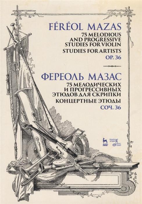 Мазас Ф. 75 melodious and progressive studies for violin Studies for Artists Op 36 Sheet music 75 мелодических и прогрессивных этюдов для скрипки Концертные этюды Соч 36 Ноты
