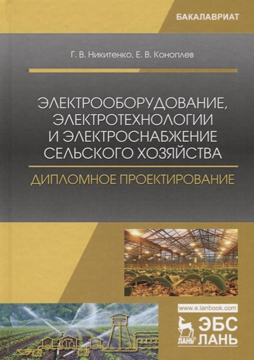 Никитенко Г., Коноплев Е. Электрооборудование электротехнологии и электроснабжение сельского хозяйства Дипломное проектирование Учебное пособие