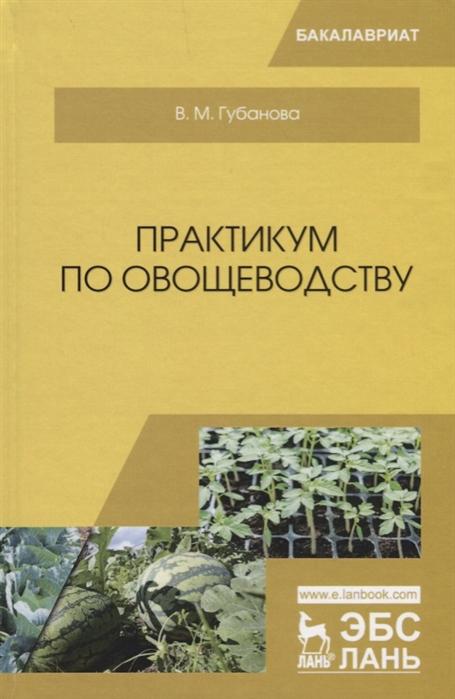 Губанова В. Практикум по овощеводству Учебное пособие