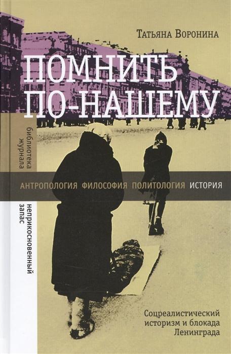 Воронина Т. Помнить по-нашему Соцреалистический историзм и блокада Ленинграда цены