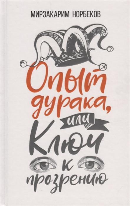 Норбеков М. Опыт дурака или Ключ к прозрению Как избавиться от очков норбеков м опыт дурака или ключ к прозрению