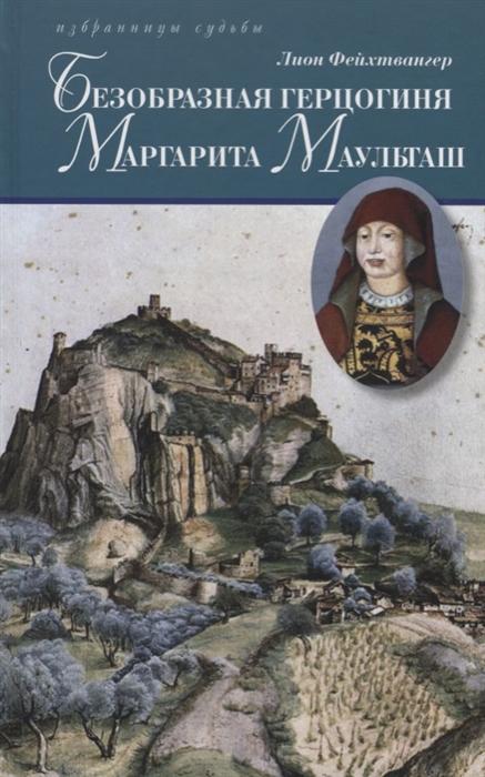 Фейхтвангер Л. Безобразная герцогиня Маргарита Маульташ Исторический роман