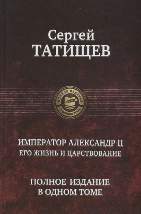 Татищев С. Император Александр II Его жизнь и царствование сергей спиридонович татищев император александр второй в 3 ч часть 2