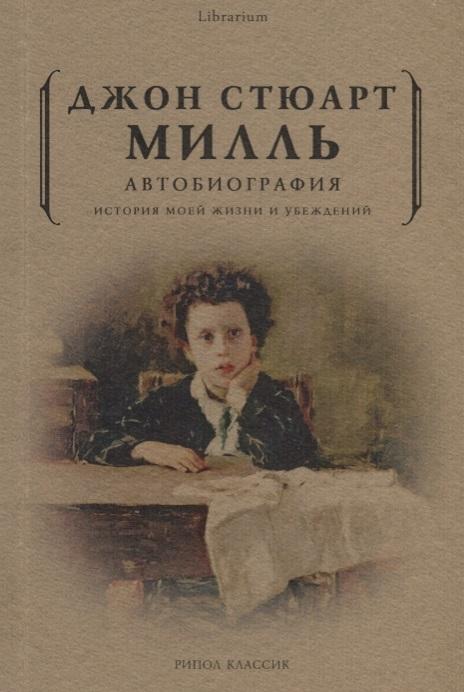 Милль Д. Автобиография История моей жизни и убеждений тосканская л история моей жизни my own story мемуары