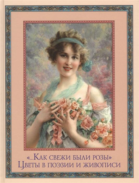 Кузьмин В. (сост.) Как свежи были розы Цветы в поэзии и живописи кузьмин с сост жили были…
