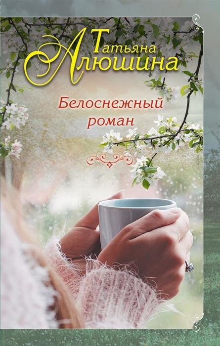 Алюшина Т. Белоснежный роман