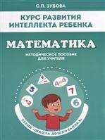 Курс развития интеллекта ребенка. Математика. Методическое пособие для учителя