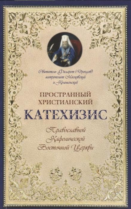 Фото - Дроздов Ф. Пространный христианский катехизис Православной Кафолической Восточной церкви пространный христианский катихизис