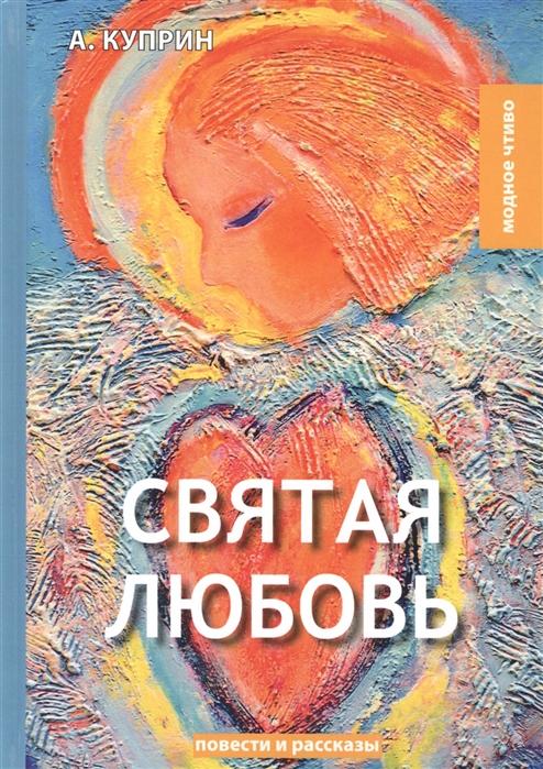 Куприн А. Святая любовь повести и рассказы куприн а и синяя звезда повести и рассказы