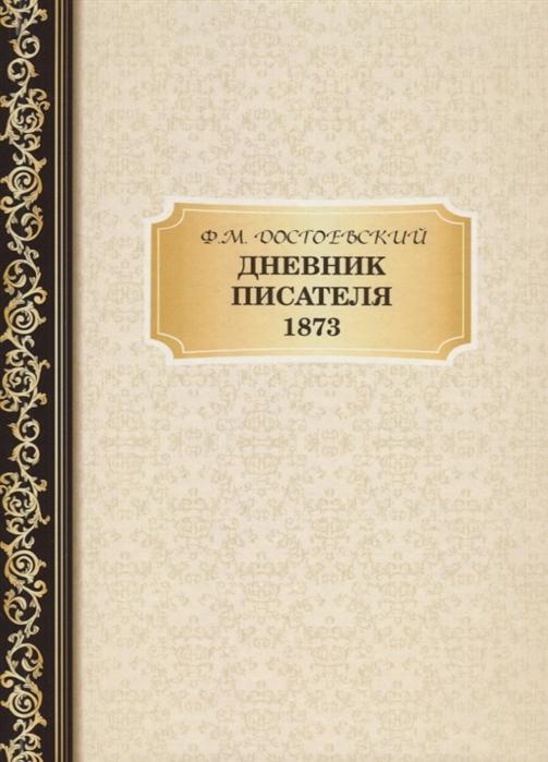 Достоевский Ф. Дневник Писателя 1873 федор достоевский дневник писателя