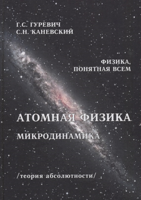 Гуревич Г., Каневский С. Атомная физика Микродинамика Теория абсолютности гуревич г прав ли эйнштейн динамика процессов в движущихся и в условно неподвижных системах координат теория абсолютности