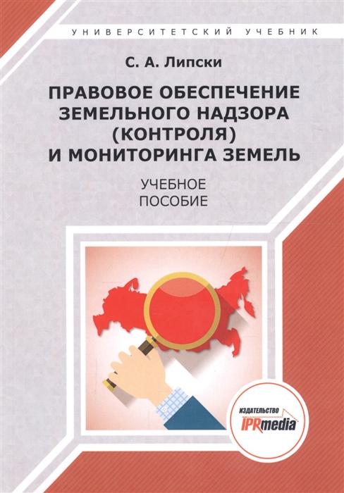 Липски С. Правовое обеспечение земельного надзора контроля и мониторинга земель Учебное пособие