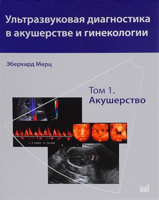 Мерц Э. Ультразвуковая диагностика в акушерстве и гинекологии Том 1 Акушерство к штайнер визуальная диагностика в акушерстве и неонатологии