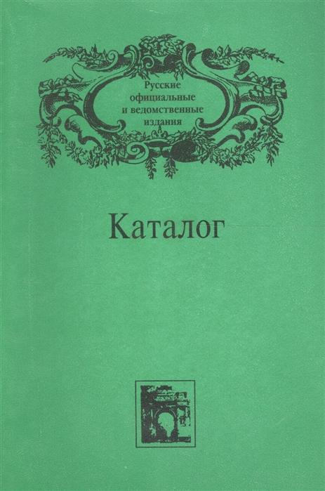 Каталог Русские официальные и ведомственные издания XIX - начала XX века Том IV