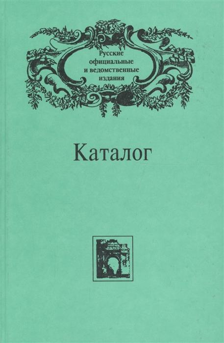 Каталог Русские официальные и ведомственные издания XIX - начала XX века Том VI