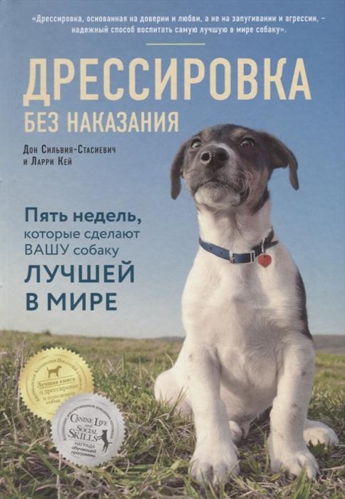 Сильвия-Стасиевич Д., Ларри К. Дрессировка без наказания 5 недель которые сделают вашу собаку лучшей в мире