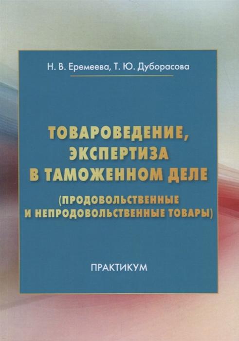 Еремеева Н., Дуборасова Т. Товароведение экспертиза в таможенном деле продовольственные и непродовольственные товары Практикум