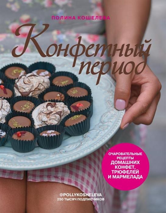 Кошелева П. Конфетный период Очаровательные рецепты домашних конфет трюфелей и мармелада