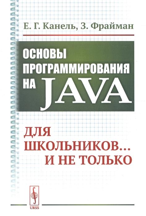 Канель Е., Фрайман З. Основы программирования на Java Для школьников и не только