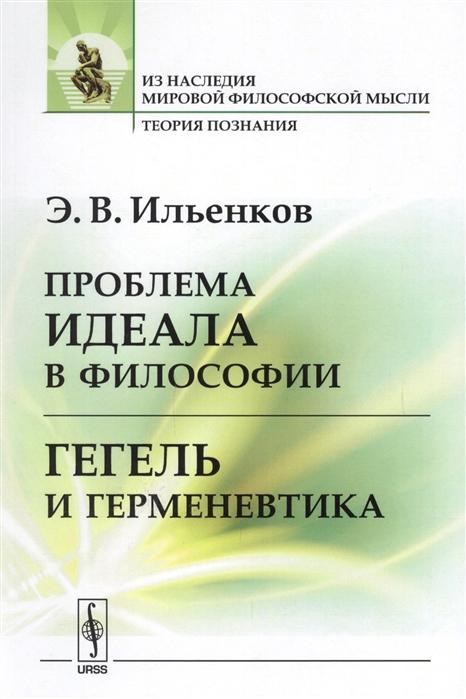 Ильенков Э. Проблема идеала в философии Гегель и герменевтика