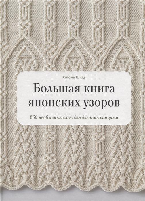 Шида Х. Большая книга японских узоров 260 необычных схем для вязания спицами елена гукова библия японских узоров 120 мотивов для вязания спицами