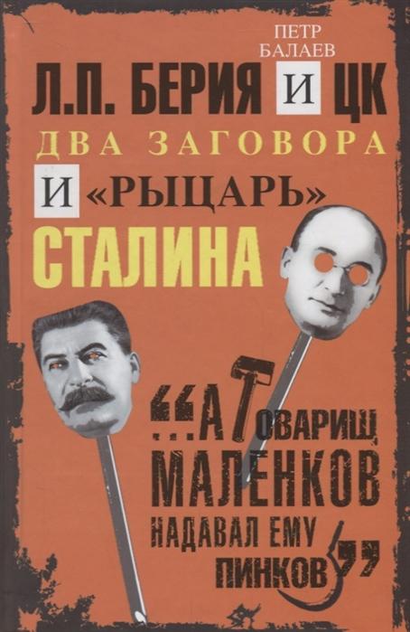 цена Балаев П. Л П Берия и ЦК Два заговора и рыцарь Сталина онлайн в 2017 году