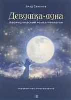 Девушка-луна. Афористический роман-трилогия. Невероятные приключения