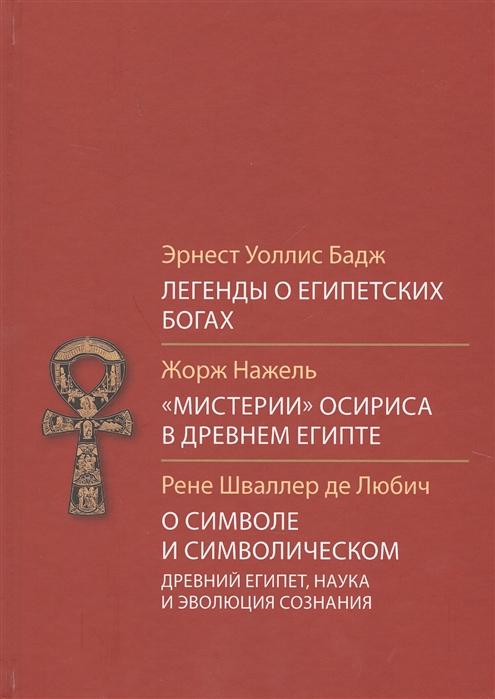 цена на Бадж Э., Нажель Ж., Шваллер де Любич Р. Легенды о египетских богах Мистерии Осириса в Древней Египте О символе и символическом
