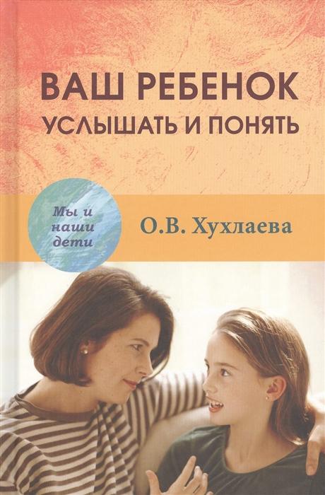 Хухлаева О. Ваш ребенок услышать и понять