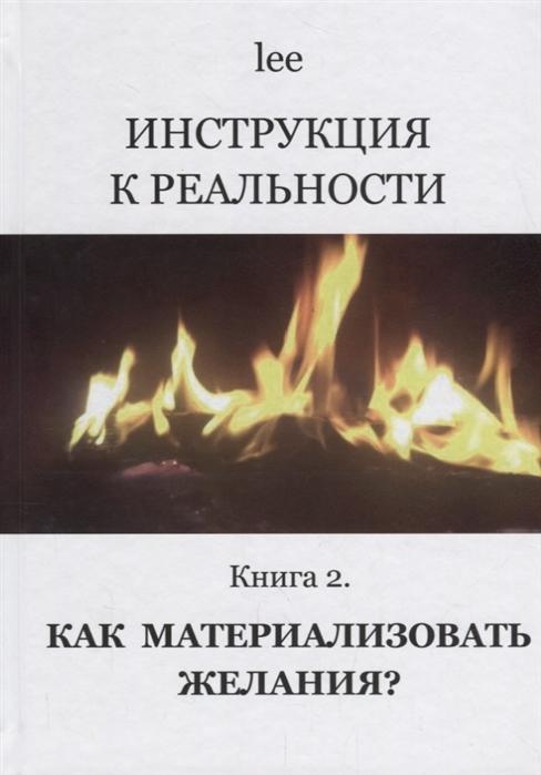 lee Инструкция к реальности Книга 2 Как материализовать желания lee инструкция ктелу