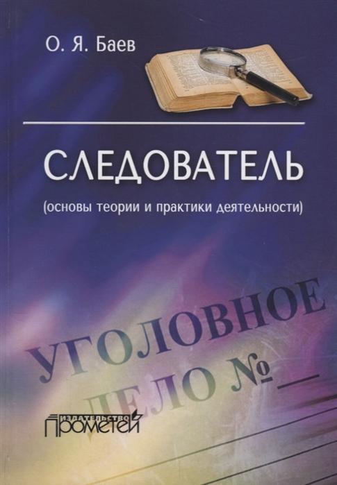 Баев О. Следователь основы теории и практики деятельности