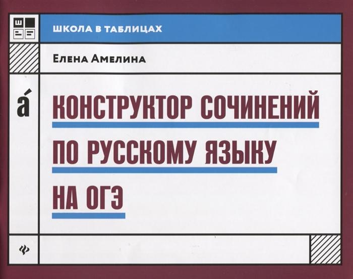 Амелина Е. Конструктор сочинений по русскому языку на ОГЭ амелина е 100 золотых сочинений для школьников xх век