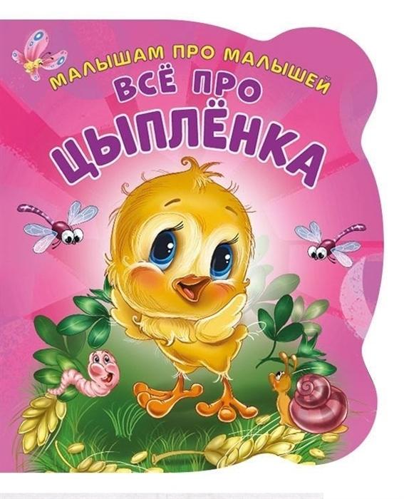 Солнышко И. Малышам про малышей Все про цыпленка