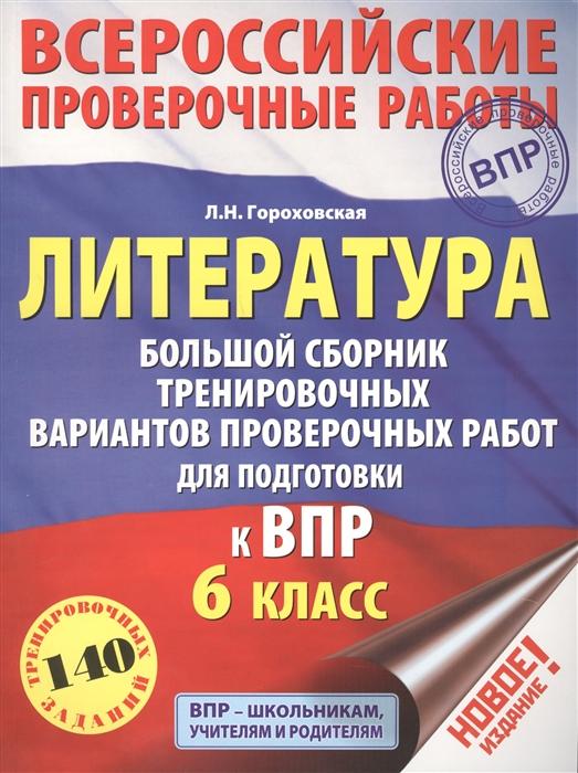 Гороховская Л. Литература 6 класс Большой сборник тренировочных вариантов заданий для подготовки к ВПР