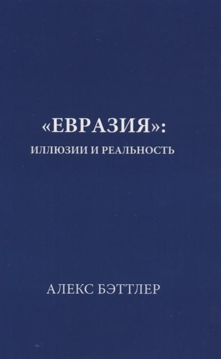 Бэттлер А. Евразия иллюзии и реальность солоинк логик иллюзии иреальность