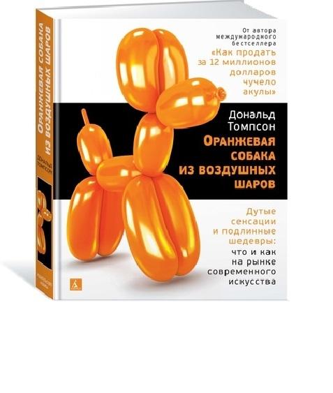 цены Томпсон Д. Оранжевая собака из воздушных шаров Дутые сенсации и подлинные шедевры что и как на рынке современного искусства