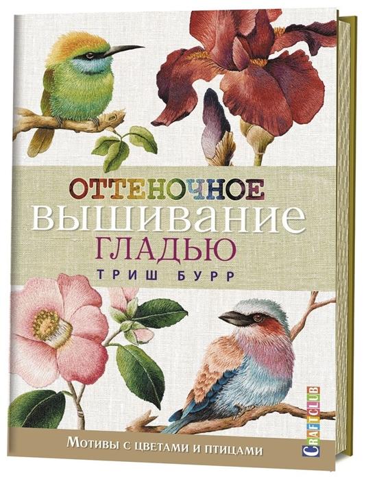 Бурр Т. Оттеночное вышивание гладью Мотивы с цветами и птицами