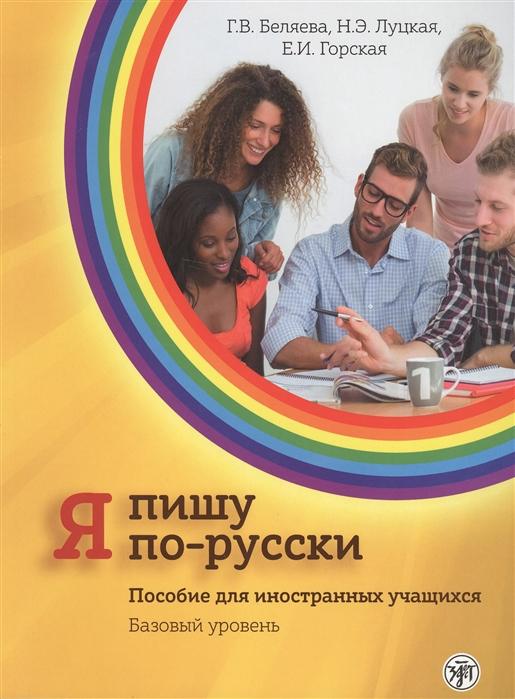 Беляева Г., Луцкая Н., Горская Е. Я пишу по-русски Пособие для иностранных учащихся Базовый уровень цена