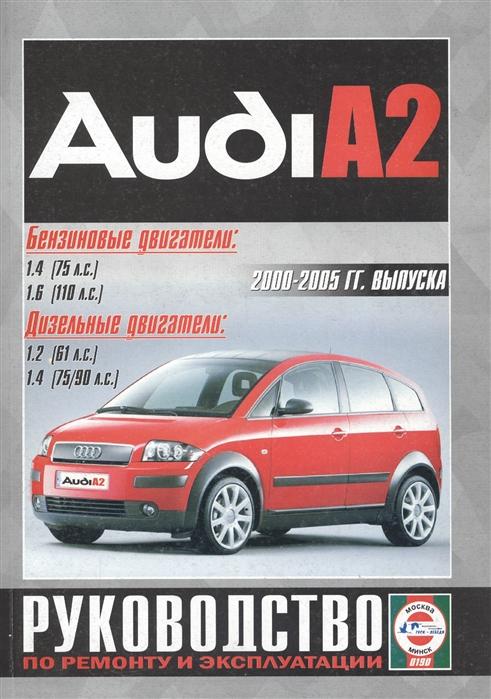 Гусь С. (сост.) Audi A2 2000-2005 гг выпуска Бензиновые двигатели 1 4 1 6 Дизельные двигатели 1 2 1 4 Руководство по ремонту и эксплуатации