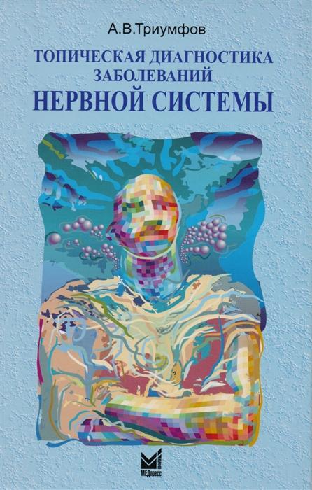 Триумфов А. Топическая диагностика заболеваний нервной системы скоромец а а топическая диагностика заболеваний нервной системы руководство для врачей 8 е изд перераб и доп