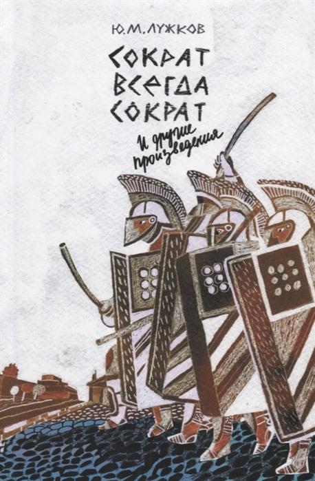 цена на Лужков Ю. Сократ всегда Сократ и другие произведения