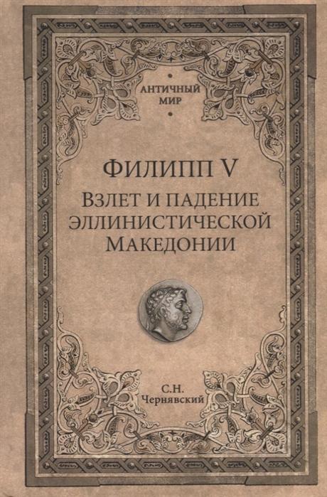 Чернявский С. Филипп V Взлет и падение эллинистической Македонии