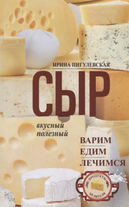 все цены на Пигулевская И. Сыр вкусный целебный Варим едим лечимся онлайн